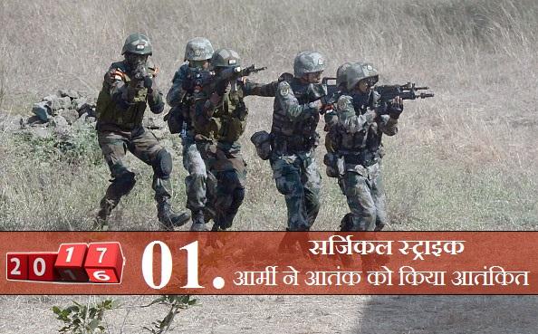 सर्जिकल स्ट्राइक: उरी हमले के बाद भारत ने पाकिस्तान को सबक सिखाने के लिए सर्जिकल स्ट्राइक किया। 29 सितंबर की आधी रात को भारत ने नियंत्रण रेखा के पार स्थित आतंकी शिविरों पर सर्जिकल हमला कर 8 आतंकी कैंपों को तबाह कर दिया। इस ऑपरेशन में 38 आतंकी मारे गए।