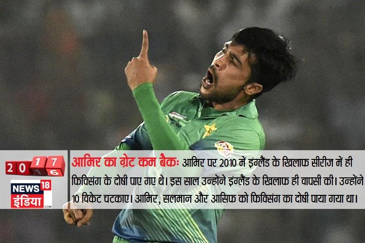 मोहम्मद आमिर ने 2010 में पाकिस्तान क्रिकेट को शर्मसार किया था। इस साल उन्होंने इंग्लैंड के खिलाफ ही वापसी की। कमबैक टेस्ट सीरीज में उन्होंने 10 विकेट चटकाए। आमिर, सलमान और आसिफ को फिक्सिंग का दोषी पाया गया था।