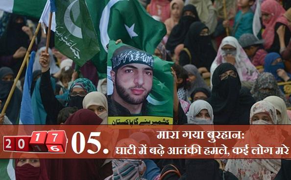 बुरहान की मौत के बाद कश्मीर में हिंसा: इसी साल जुलाई में हिजबुल मुजाहिदीन के 'कमांडर' बुरहान वानी की मौत के बाद कश्मीर में एक बार फिर हिंसा भड़की। घाटी में हालात इतने बिगड़े की कई लोगों की मौत हो गई। सैकड़ों लोग वानी के समर्थन में सड़क पर उतर आए। घाटी में हालात आज भी पहले जैसे नहीं हो पाए हैं।