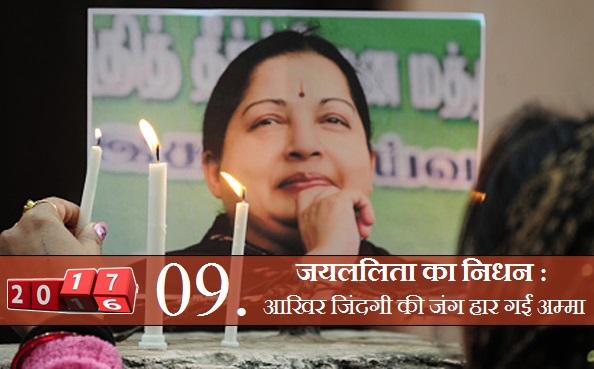 जयललिता की मौत: चार बार तमिलनाडु की मुख्यमत्री रह चुकी जयललिता की मौत उनके करोड़ों प्रशंसकों के लिए चौकाने वाली खबर रही। 75 दिनों तक अस्पताल में भर्ती जयललिता के लिए पूरे देश में दुआओं का दौर चलता रहा, लेकिन 5 दिसंबर की आधी रात को वो जिंदगी की जंग हार गईं।