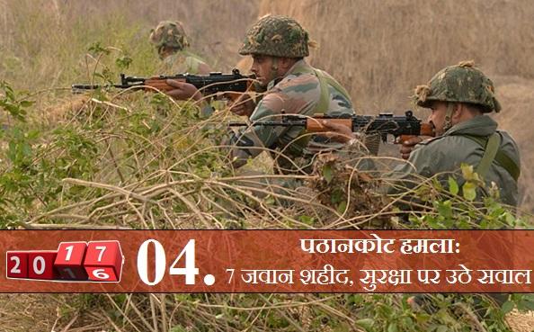 पठानकोट हमला: नए साल की शुरुआत में ही पाक की नापाक हरकत सामने आई, जब पंजाब के पठानकोट में आतंकी हमला हुआ। लगातार पांच दिनों तक ये ऑपरेशन जारी रहा, इसमें 7 जवान शहीद हो गए जबकि सेना के जवानों ने जबाबी कार्रवाई में जवानों ने 6 आतंकियों को भी मौत के घाट उतार दिया।