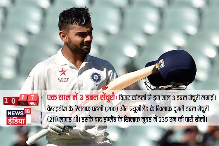 विराट कोहली इस साल 3 डबल सेंचुरी लगाई। वेस्ट इंडीज के खिलाफ पहली डबल सेंचुरी (200) और न्यूजीलैंड के खिलाफ अक्टूबर में दूसरी डबल सेंचुरी (211) लगाई थी। इसके बाद इंग्लैंड के खिलाफ मुंबई में 235 रन की पारी खेली।
